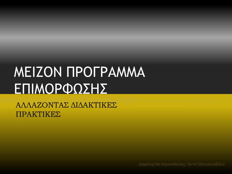 ΜΕΙΖΟΝ ΠΡΟΓΡΑΜΜΑ ΕΠΙΜΟΡΦΩΣΗΣ ΑΛΛΑΖΟΝΤΑΣ ΔΙΔΑΚΤΙΚΕΣ ΠΡΑΚΤΙΚΕΣ Δημιουργία παρουσίασης: Άννα Μπουκουβάλα