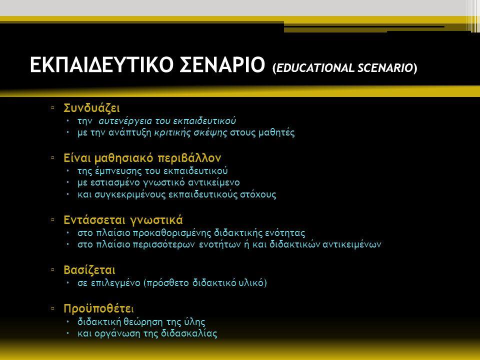 ΕΚΠΑΙΔΕΥΤΙΚΟ ΣΕΝΑΡΙΟ (EDUCATIONAL SCENARIO) ▫ Συνδυάζει  την αυτενέργεια του εκπαιδευτικού  με την ανάπτυξη κριτικής σκέψης στους μαθητές ▫ Είναι μαθησιακό περιβάλλον  της έμπνευσης του εκπαιδευτικού  με εστιασμένο γνωστικό αντικείμενο  και συγκεκριμένους εκπαιδευτικούς στόχους ▫ Εντάσσεται γνωστικά  στο πλαίσιο προκαθορισμένης διδακτικής ενότητας  στο πλαίσιο περισσότερων ενοτήτων ή και διδακτικών αντικειμένων ▫ Βασίζεται  σε επιλεγμένο (πρόσθετο διδακτικό υλικό) ▫ Προϋποθέτε ι  διδακτική θεώρηση της ύλης  και οργάνωση της διδασκαλίας
