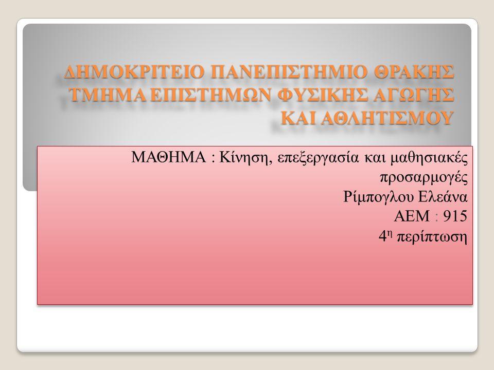 ΔΗΜΟΚΡΙΤΕΙΟ ΠΑΝΕΠΙΣΤΗΜΙΟ ΘΡΑΚΗΣ ΤΜΗΜΑ ΕΠΙΣΤΗΜΩΝ ΦΥΣΙΚΗΣ ΑΓΩΓΗΣ ΚΑΙ ΑΘΛΗΤΙΣΜΟΥ ΜΑΘΗΜΑ : Κίνηση, επεξεργασία και μαθησιακές προσαρμογές Ρίμπογλου Ελεάνα ΑΕΜ : 915 4 η περίπτωση ΜΑΘΗΜΑ : Κίνηση, επεξεργασία και μαθησιακές προσαρμογές Ρίμπογλου Ελεάνα ΑΕΜ : 915 4 η περίπτωση