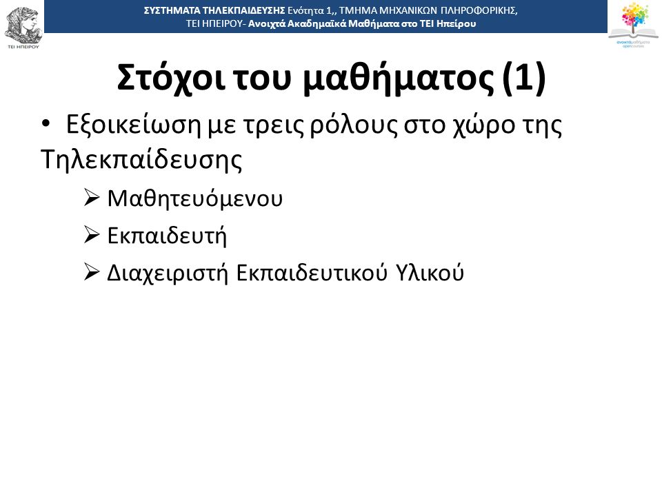 1212 -,, ΤΕΙ ΗΠΕΙΡΟΥ - Ανοιχτά Ακαδημαϊκά Μαθήματα στο ΤΕΙ Ηπείρου Στόχοι του μαθήματος (1) ΣΥΣΤΗΜΑΤΑ ΤΗΛΕΚΠΑΙΔΕΥΣΗΣ Ενότητα 1,, ΤΜΗΜΑ ΜΗΧΑΝΙΚΩΝ ΠΛΗΡΟΦΟΡΙΚΗΣ, ΤΕΙ ΗΠΕΙΡΟΥ- Ανοιχτά Ακαδημαϊκά Μαθήματα στο ΤΕΙ Ηπείρου Εξοικείωση με τρεις ρόλους στο χώρο της Τηλεκπαίδευσης  Μαθητευόμενου  Εκπαιδευτή  Διαχειριστή Εκπαιδευτικού Υλικού