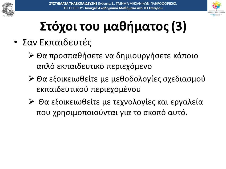 1414 -,, ΤΕΙ ΗΠΕΙΡΟΥ - Ανοιχτά Ακαδημαϊκά Μαθήματα στο ΤΕΙ Ηπείρου Στόχοι του μαθήματος (3) ΣΥΣΤΗΜΑΤΑ ΤΗΛΕΚΠΑΙΔΕΥΣΗΣ Ενότητα 1,, ΤΜΗΜΑ ΜΗΧΑΝΙΚΩΝ ΠΛΗΡΟΦΟΡΙΚΗΣ, ΤΕΙ ΗΠΕΙΡΟΥ- Ανοιχτά Ακαδημαϊκά Μαθήματα στο ΤΕΙ Ηπείρου Σαν Εκπαιδευτές  Θα προσπαθήσετε να δημιουργήσετε κάποιο απλό εκπαιδευτικό περιεχόμενο  Θα εξοικειωθείτε με μεθοδολογίες σχεδιασμού εκπαιδευτικού περιεχομένου  Θα εξοικειωθείτε με τεχνολογίες και εργαλεία που χρησιμοποιούνται για το σκοπό αυτό.