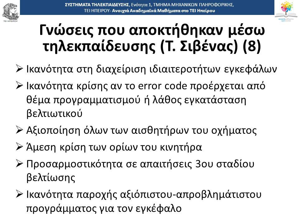 2828 -,, ΤΕΙ ΗΠΕΙΡΟΥ - Ανοιχτά Ακαδημαϊκά Μαθήματα στο ΤΕΙ Ηπείρου ΣΥΣΤΗΜΑΤΑ ΤΗΛΕΚΠΑΙΔΕΥΣΗΣ, Ενότητα 1, ΤΜΗΜΑ ΜΗΧΑΝΙΚΩΝ ΠΛΗΡΟΦΟΡΙΚΗΣ, ΤΕΙ ΗΠΕΙΡΟΥ- Ανοιχτά Ακαδημαϊκά Μαθήματα στο ΤΕΙ Ηπείρου  Ικανότητα στη διαχείριση ιδιαιτεροτήτων εγκεφάλων  Ικανότητα κρίσης αν το error code προέρχεται από θέμα προγραμματισμού ή λάθος εγκατάσταση βελτιωτικού  Αξιοποίηση όλων των αισθητήρων του οχήματος  Άμεση κρίση των ορίων του κινητήρα  Προσαρμοστικότητα σε απαιτήσεις 3ου σταδίου βελτίωσης  Ικανότητα παροχής αξιόπιστου-απροβλημάτιστου προγράμματος για τον εγκέφαλο Γνώσεις που αποκτήθηκαν μέσω τηλεκπαίδευσης (Τ.