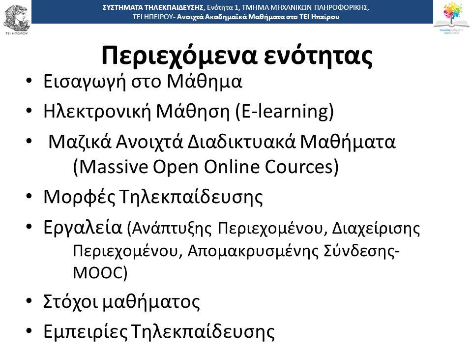 Περιεχόμενα ενότητας ΣΥΣΤΗΜΑΤΑ ΤΗΛΕΚΠΑΙΔΕΥΣΗΣ, Ενότητα 1, ΤΜΗΜΑ ΜΗΧΑΝΙΚΩΝ ΠΛΗΡΟΦΟΡΙΚΗΣ, ΤΕΙ ΗΠΕΙΡΟΥ- Ανοιχτά Ακαδημαϊκά Μαθήματα στο ΤΕΙ Ηπείρου Εισαγωγή στο Μάθημα Ηλεκτρονική Μάθηση (E-learning) Μαζικά Ανοιχτά Διαδικτυακά Μαθήματα (Massive Open Online Cources) Μορφές Τηλεκπαίδευσης Εργαλεία (Ανάπτυξης Περιεχομένου, Διαχείρισης Περιεχομένου, Απομακρυσμένης Σύνδεσης- MOOC) Στόχοι μαθήματος Εμπειρίες Τηλεκπαίδευσης
