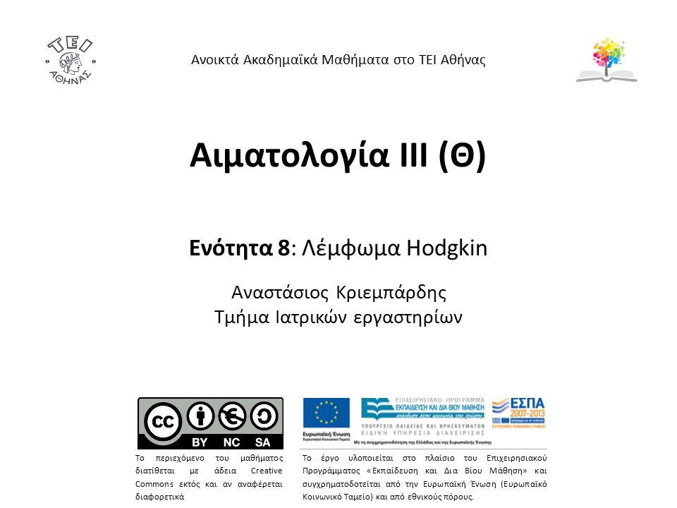 Αιματολογία ΙΙΙ (Θ) Ενότητα 8: Λέμφωμα Hodgkin Αναστάσιος Κριεμπάρδης Τμήμα Ιατρικών εργαστηρίων Ανοικτά Ακαδημαϊκά Μαθήματα στο ΤΕΙ Αθήνας Το περιεχόμενο του μαθήματος διατίθεται με άδεια Creative Commons εκτός και αν αναφέρεται διαφορετικά Το έργο υλοποιείται στο πλαίσιο του Επιχειρησιακού Προγράμματος «Εκπαίδευση και Δια Βίου Μάθηση» και συγχρηματοδοτείται από την Ευρωπαϊκή Ένωση (Ευρωπαϊκό Κοινωνικό Ταμείο) και από εθνικούς πόρους.