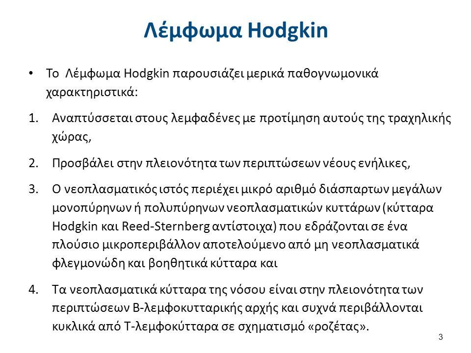 Λέμφωμα Hodgkin Το Λέμφωμα Hodgkin παρουσιάζει μερικά παθογνωμονικά χαρακτηριστικά: 1.Αναπτύσσεται στους λεμφαδένες με προτίμηση αυτούς της τραχηλικής χώρας, 2.Προσβάλει στην πλειονότητα των περιπτώσεων νέους ενήλικες, 3.Ο νεοπλασματικός ιστός περιέχει μικρό αριθμό διάσπαρτων μεγάλων μονοπύρηνων ή πολυπύρηνων νεοπλασματικών κυττάρων (κύτταρα Hodgkin και Reed-Sternberg αντίστοιχα) που εδράζονται σε ένα πλούσιο μικροπεριβάλλον αποτελούμενο από μη νεοπλασματικά φλεγμονώδη και βοηθητικά κύτταρα και 4.Τα νεοπλασματικά κύτταρα της νόσου είναι στην πλειονότητα των περιπτώσεων Β-λεμφοκυτταρικής αρχής και συχνά περιβάλλονται κυκλικά από Τ-λεμφοκύτταρα σε σχηματισμό «ροζέτας».