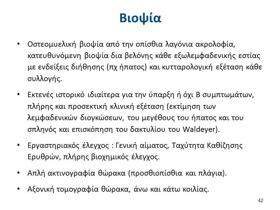 Βιοψία Οστεομυελική βιοψία από την οπίσθια λαγόνια ακρολοφία, κατευθυνόμενη βιοψία δια βελόνης κάθε εξωλεμφαδενικής εστίας με ενδείξεις διήθησης (πχ ήπατος) και κυτταρολογική εξέταση κάθε συλλογής.