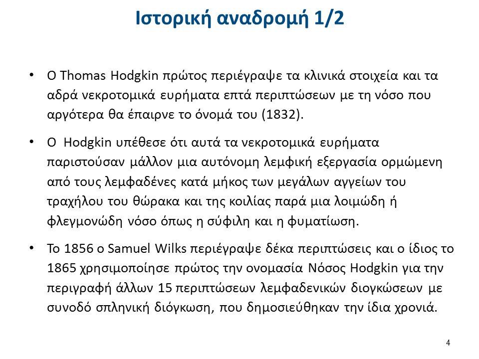 Ιστορική αναδρομή 1/2 Ο Thomas Hodgkin πρώτος περιέγραψε τα κλινικά στοιχεία και τα αδρά νεκροτομικά ευρήματα επτά περιπτώσεων με τη νόσο που αργότερα θα έπαιρνε το όνομά του (1832).