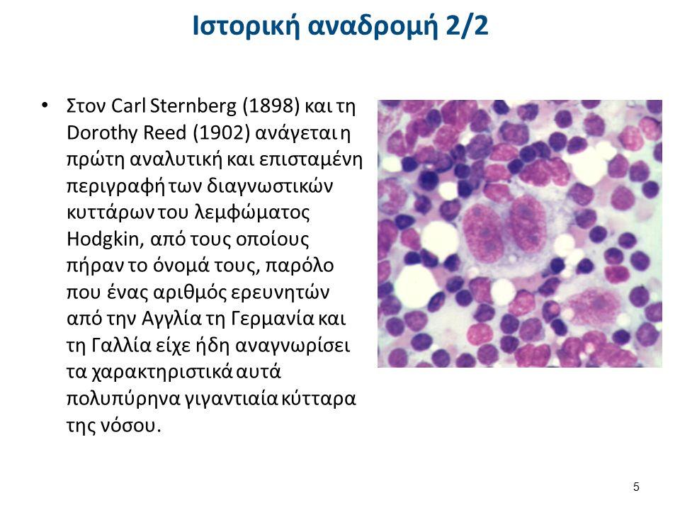 Ιστορική αναδρομή 2/2 Στον Carl Sternberg (1898) και τη Dorothy Reed (1902) ανάγεται η πρώτη αναλυτική και επισταμένη περιγραφή των διαγνωστικών κυττάρων του λεμφώματος Hodgkin, από τους οποίους πήραν το όνομά τους, παρόλο που ένας αριθμός ερευνητών από την Αγγλία τη Γερμανία και τη Γαλλία είχε ήδη αναγνωρίσει τα χαρακτηριστικά αυτά πολυπύρηνα γιγαντιαία κύτταρα της νόσου.