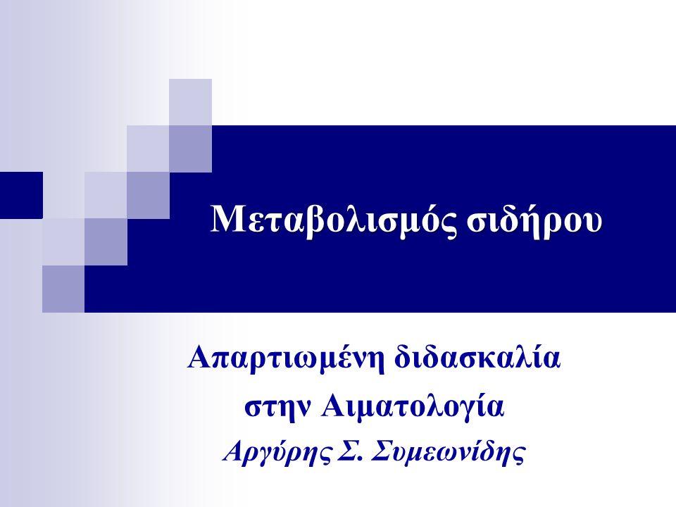 Μεταβολισμός σιδήρου Απαρτιωμένη διδασκαλία στην Αιματολογία Αργύρης Σ. Συμεωνίδης