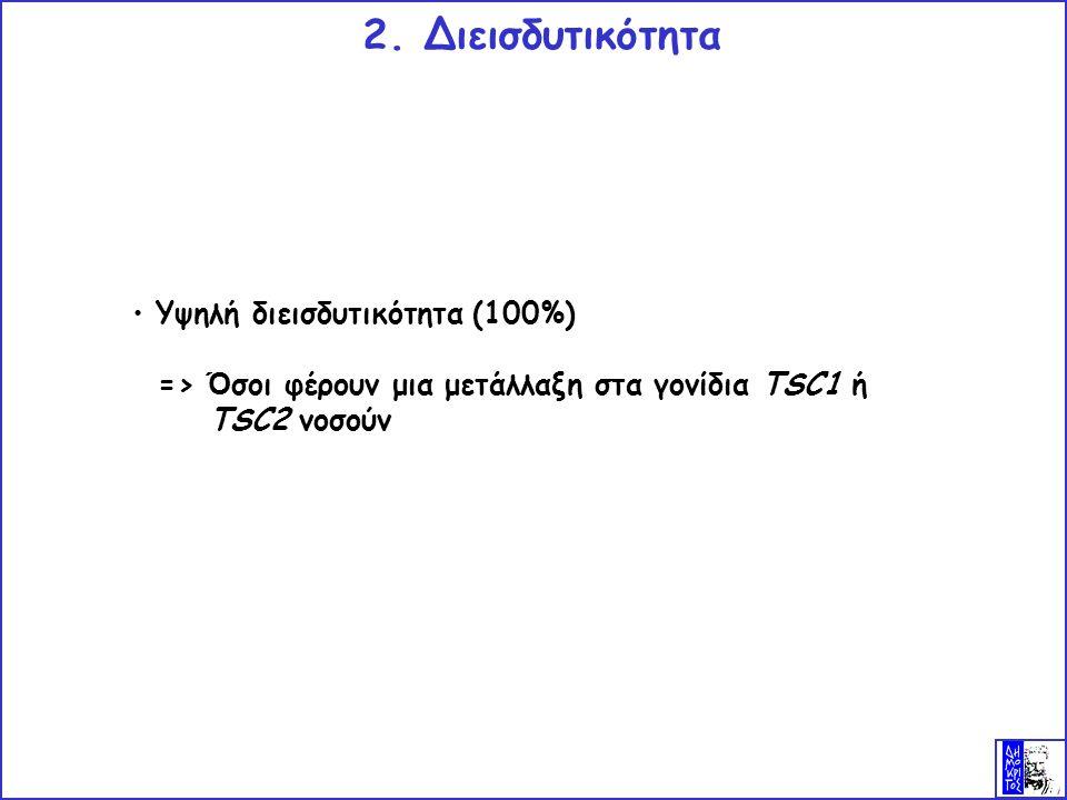 Υψηλή διεισδυτικότητα (100%) => Ό σοι φέρουν μια μετάλλαξη στα γονίδια TSC1 ή TSC2 νοσούν 2.
