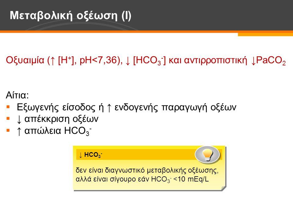 Οξυαιμία (↑ [Η + ], pH<7,36), ↓ [HCO 3 - ] και αντιρροπιστική ↓PaCO 2 Αίτια:  Εξωγενής είσοδος ή ↑ ενδογενής παραγωγή οξέων  ↓ απέκκριση οξέων  ↑ απώλεια HCO 3 - Μεταβολική οξέωση (I) δεν είναι διαγνωστικό μεταβολικής οξέωσης, αλλά είναι σίγουρο εάν HCO 3 - <10 mEq/L δεν είναι διαγνωστικό μεταβολικής οξέωσης, αλλά είναι σίγουρο εάν HCO 3 - <10 mEq/L ↓ HCO 3 -