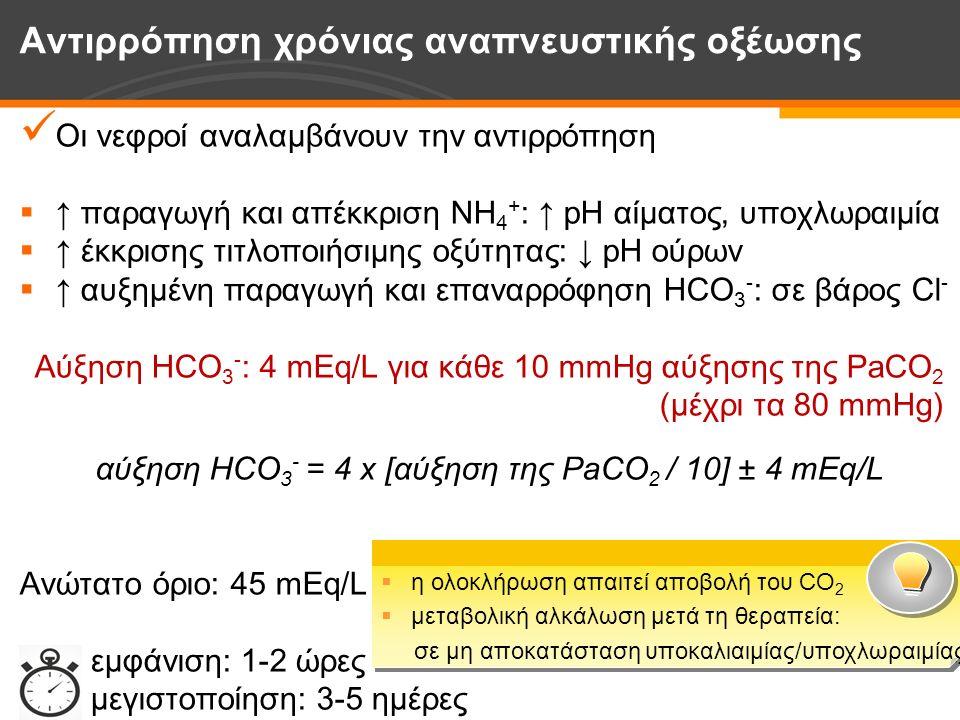 Οι νεφροί αναλαμβάνουν την αντιρρόπηση  ↑ παραγωγή και απέκκριση NH 4 + : ↑ pH αίματος, υποχλωραιμία  ↑ έκκρισης τιτλοποιήσιμης οξύτητας: ↓ pH ούρων  ↑ αυξημένη παραγωγή και επαναρρόφηση HCO 3 - : σε βάρος Cl - Αύξηση HCO 3 - : 4 mEq/L για κάθε 10 mmHg αύξησης της PaCO 2 (μέχρι τα 80 mmHg) αύξηση HCO 3 - = 4 x [αύξηση της PaCO 2 / 10] ± 4 mEq/L Ανώτατο όριο: 45 mEq/L εμφάνιση: 1-2 ώρες μεγιστοποίηση: 3-5 ημέρες Αντιρρόπηση χρόνιας αναπνευστικής οξέωσης  η ολοκλήρωση απαιτεί αποβολή του CO 2  μεταβολική αλκάλωση μετά τη θεραπεία: σε μη αποκατάσταση υποκαλιαιμίας/υποχλωραιμίας  η ολοκλήρωση απαιτεί αποβολή του CO 2  μεταβολική αλκάλωση μετά τη θεραπεία: σε μη αποκατάσταση υποκαλιαιμίας/υποχλωραιμίας