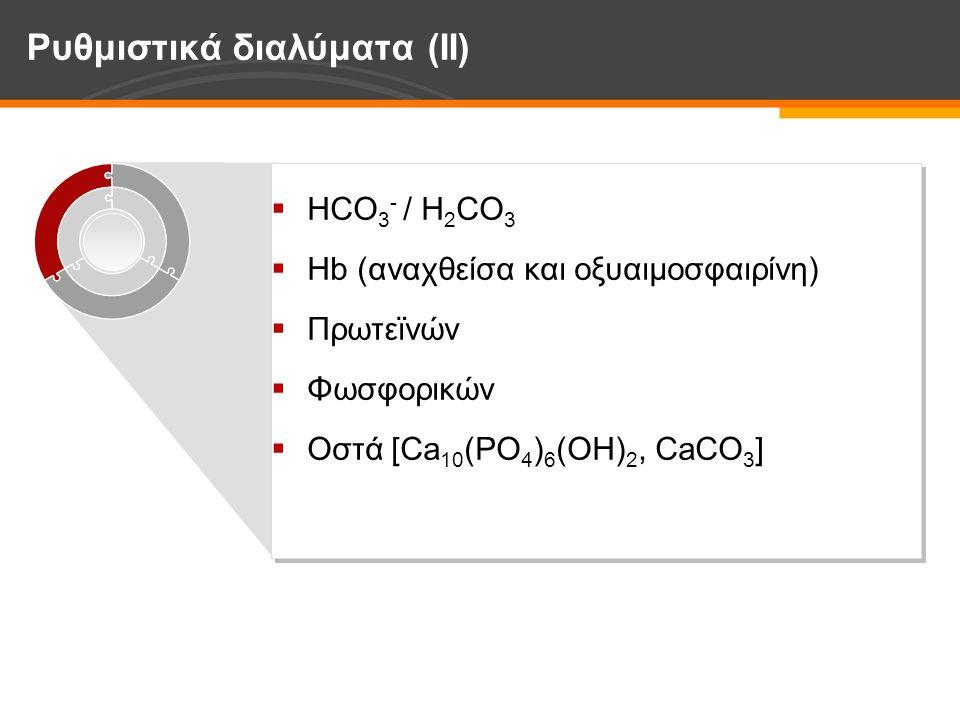 Ρυθμιστικά διαλύματα (IΙ)  HCO 3 - / H 2 CO 3  Hb (αναχθείσα και οξυαιμοσφαιρίνη)  Πρωτεϊνών  Φωσφορικών  Οστά [Ca 10 (PO 4 ) 6 (OH) 2, CaCO 3 ]  HCO 3 - / H 2 CO 3  Hb (αναχθείσα και οξυαιμοσφαιρίνη)  Πρωτεϊνών  Φωσφορικών  Οστά [Ca 10 (PO 4 ) 6 (OH) 2, CaCO 3 ]