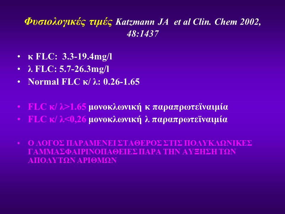 Φυσιολογικές τιμές Katzmann JA et al Clin. Chem 2002, 48:1437 κ FLC: 3.3-19.4mg/l λ FLC: 5.7-26.3mg/l Normal FLC κ/ λ: 0.26-1.65 FLC κ/ λ>1.65 μονοκλω