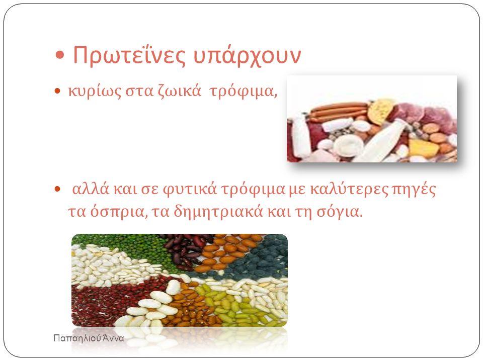 Πρωτεΐνες υπάρχουν κυρίως στα ζωικά τρόφιμα, αλλά και σε φυτικά τρόφιμα με καλύτερες πηγές τα όσπρια, τα δημητριακά και τη σόγια.