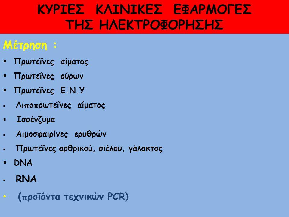 ΚΥΡΙΕΣ ΚΛΙΝΙΚΕΣ ΕΦΑΡΜΟΓΕΣ ΤΗΣ ΗΛΕΚΤΡΟΦΟΡΗΣΗΣ Μέτρηση :  Πρωτεΐνες αίματος  Πρωτεΐνες ούρων  Πρωτεΐνες Ε.Ν.Υ  Λιποπρωτεΐνες αίματος  Ισοένζυμα  Αιμοσφαιρίνες ερυθρών  Πρωτεΐνες αρθρικού, σιέλου, γάλακτος  DNA  RNA (προϊόντα τεχνικών PCR)