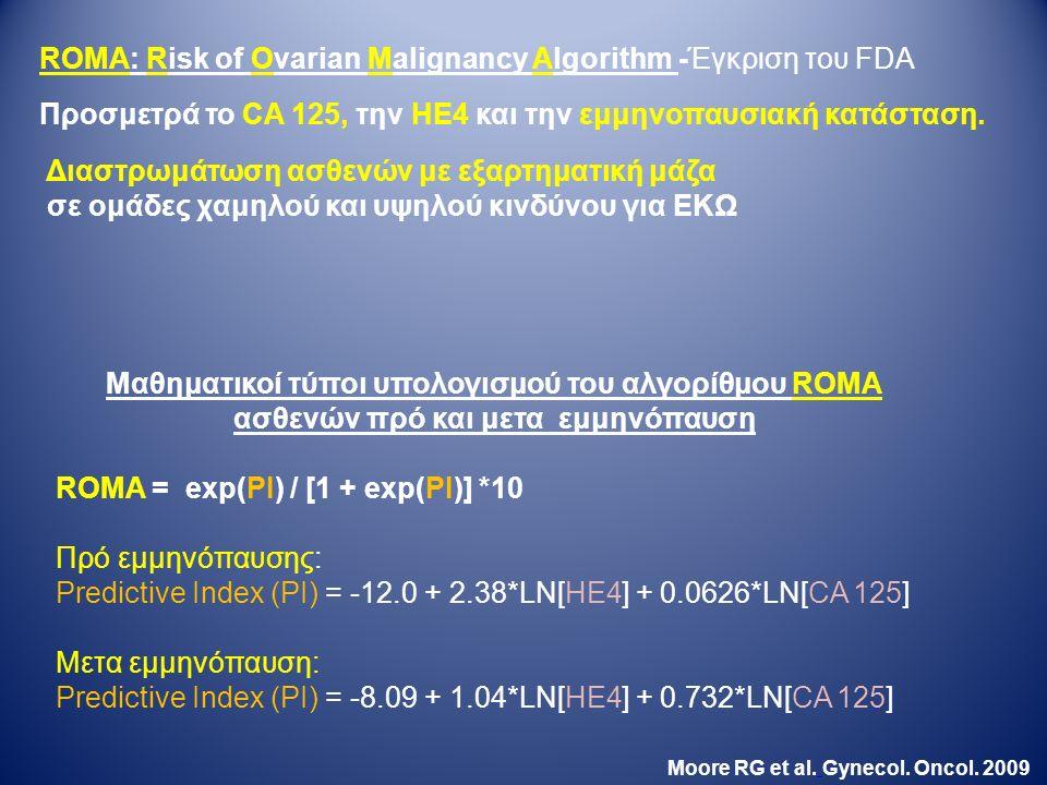 Μαθηματικοί τύποι υπολογισμού του αλγορίθμου ROMA ασθενών πρό και μετα εμμηνόπαυση ROMA = exp(PI) / [1 + exp(PI)] *10 Πρό εμμηνόπαυσης: Predictive Index (PI) = -12.0 + 2.38*LN[HE4] + 0.0626*LN[CA 125] Μετα εμμηνόπαυση: Predictive Index (PI) = -8.09 + 1.04*LN[HE4] + 0.732*LN[CA 125] Moore RG et al.