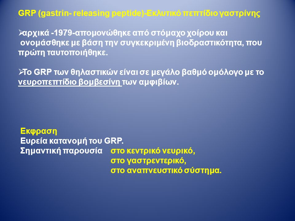 GRP (gastrin- releasing peptide)-Εκλυτικό πεπτίδιο γαστρίνης  αρχικά -1979-απομονώθηκε από στόμαχο χοίρου και ονομάσθηκε με βάση την συγκεκριμένη βιοδραστικότητα, που πρώτη ταυτοποιήθηκε.