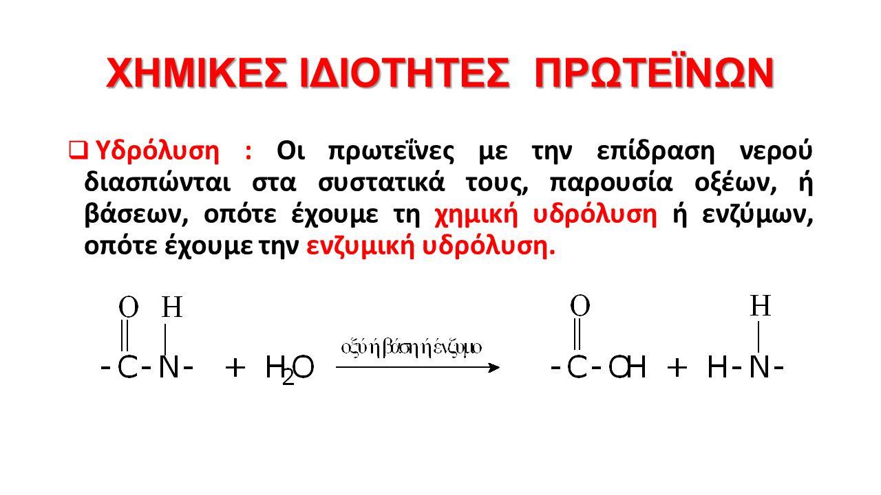 ΧΗΜΙΚΕΣ ΙΔΙΟΤΗΤΕΣ ΠΡΩΤΕΪΝΩΝ  Υδρόλυση : Οι πρωτεΐνες με την επίδραση νερού διασπώνται στα συστατικά τους, παρουσία οξέων, ή βάσεων, οπότε έχουμε τη χημική υδρόλυση ή ενζύμων, οπότε έχουμε την ενζυμική υδρόλυση.