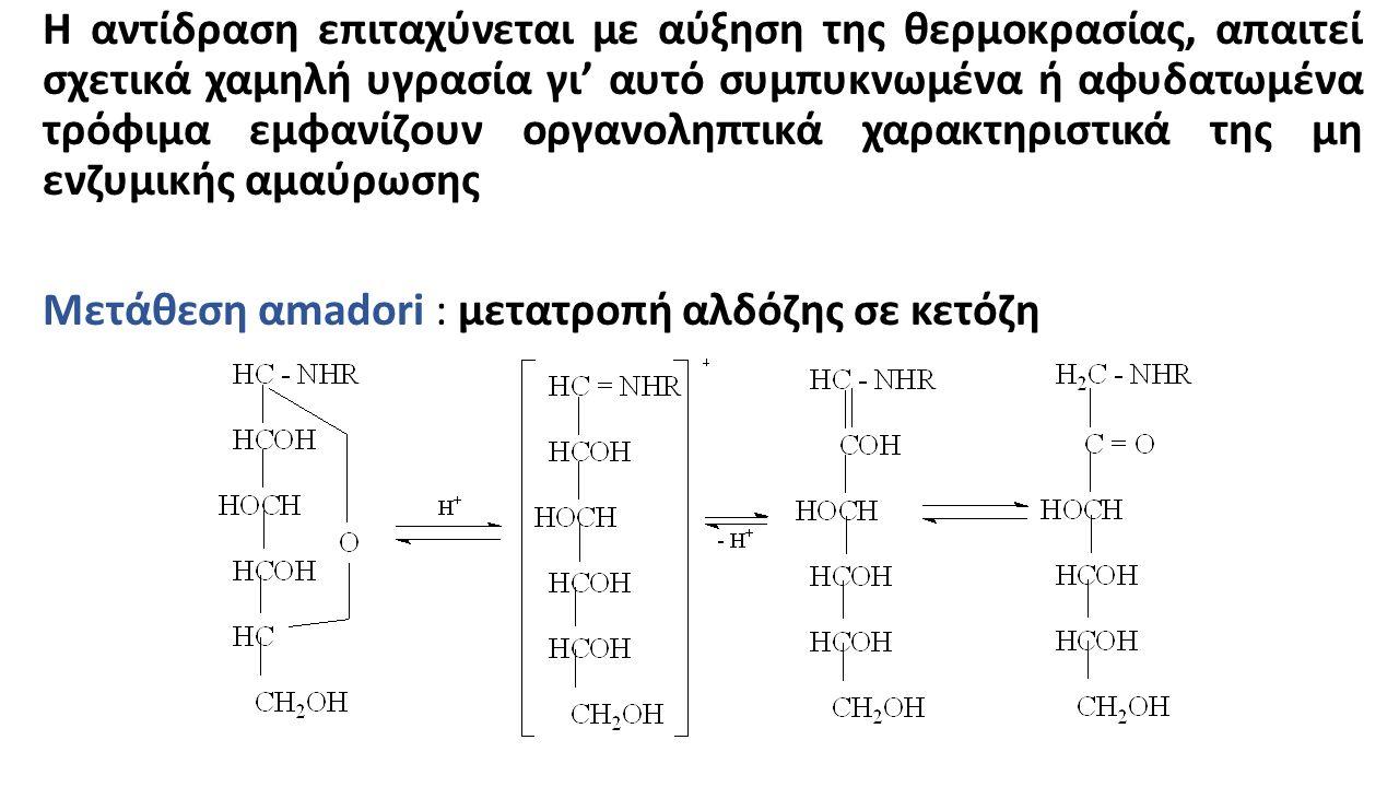 Η αντίδραση επιταχύνεται με αύξηση της θερμοκρασίας, απαιτεί σχετικά χαμηλή υγρασία γι' αυτό συμπυκνωμένα ή αφυδατωμένα τρόφιμα εμφανίζουν οργανοληπτικά χαρακτηριστικά της μη ενζυμικής αμαύρωσης Μετάθεση αmadori : μετατροπή αλδόζης σε κετόζη