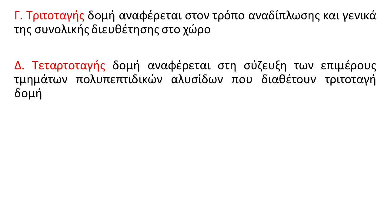 Γ. Τριτοταγής δομή αναφέρεται στον τρόπο αναδίπλωσης και γενικά της συνολικής διευθέτησης στο χώρο Δ. Τεταρτοταγής δομή αναφέρεται στη σύζευξη των επι
