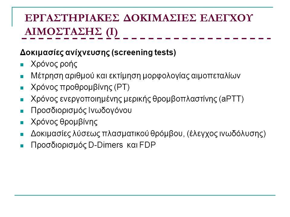 ΕΡΓΑΣΤΗΡΙΑΚΕΣ ΔΟΚΙΜΑΣΙΕΣ ΕΛΕΓΧΟΥ ΑΙΜΟΣΤΑΣΗΣ (Ι) Δοκιμασίες ανίχνευσης (screening tests) Χρόνος ροής Μέτρηση αριθμού και εκτίμηση μορφολογίας αιμοπεταλίων Χρόνος προθρομβίνης (PT) Χρόνος ενεργοποιημένης μερικής θρομβοπλαστίνης (aPTT) Προσδιορισμός Ινωδογόνου Χρόνος θρομβίνης Δοκιμασίες λύσεως πλασματικού θρόμβου, (έλεγχος ινωδόλυσης) Προσδιορισμός D-Dimers και FDP