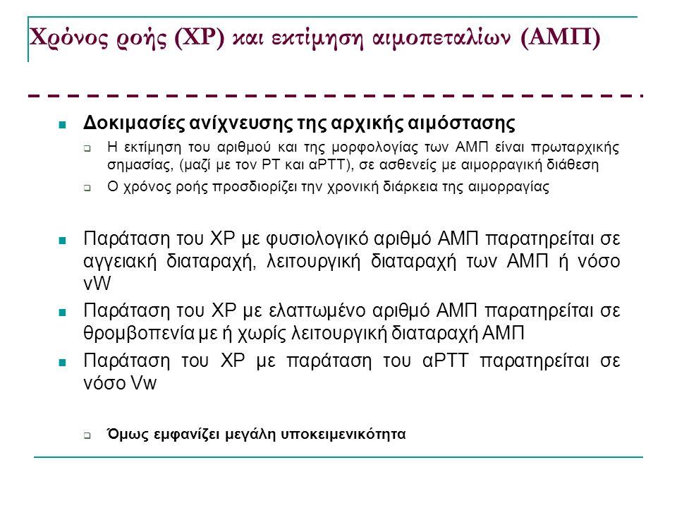 Χρόνος ροής (ΧΡ) και εκτίμηση αιμοπεταλίων (ΑΜΠ) Δοκιμασίες ανίχνευσης της αρχικής αιμόστασης  Η εκτίμηση του αριθμού και της μορφολογίας των ΑΜΠ είναι πρωταρχικής σημασίας, (μαζί με τον ΡΤ και αΡΤΤ), σε ασθενείς με αιμορραγική διάθεση  Ο χρόνος ροής προσδιορίζει την χρονική διάρκεια της αιμορραγίας Παράταση του ΧΡ με φυσιολογικό αριθμό ΑΜΠ παρατηρείται σε αγγειακή διαταραχή, λειτουργική διαταραχή των ΑΜΠ ή νόσο vW Παράταση του ΧΡ με ελαττωμένο αριθμό ΑΜΠ παρατηρείται σε θρομβοπενία με ή χωρίς λειτουργική διαταραχή ΑΜΠ Παράταση του ΧΡ με παράταση του αΡΤΤ παρατηρείται σε νόσο Vw  Όμως εμφανίζει μεγάλη υποκειμενικότητα