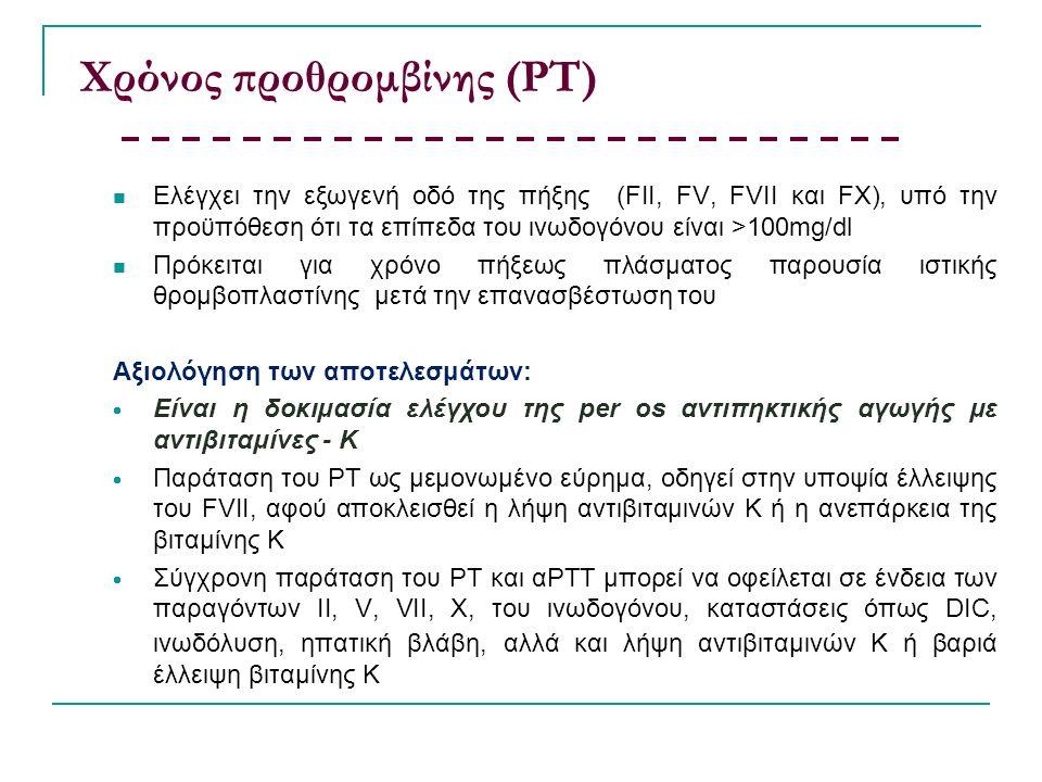 Χρόνος προθρομβίνης (ΡΤ) Eλέγχει την εξωγενή οδό της πήξης (FII, FV, FVII και FΧ), υπό την προϋπόθεση ότι τα επίπεδα του ινωδογόνου είναι >100mg/dl Πρόκειται για χρόνο πήξεως πλάσματος παρουσία ιστικής θρομβοπλαστίνης μετά την επανασβέστωση του Αξιολόγηση των αποτελεσμάτων:  Είναι η δοκιμασία ελέγχου της per os αντιπηκτικής αγωγής με αντιβιταμίνες - Κ  Παράταση του ΡΤ ως μεμονωμένο εύρημα, οδηγεί στην υποψία έλλειψης του FVII, αφού αποκλεισθεί η λήψη αντιβιταμινών Κ ή η ανεπάρκεια της βιταμίνης Κ  Σύγχρονη παράταση του ΡΤ και αΡΤΤ μπορεί να οφείλεται σε ένδεια των παραγόντων ΙΙ, V, VII, Χ, του ινωδογόνου, καταστάσεις όπως DIC, ινωδόλυση, ηπατική βλάβη, αλλά και λήψη αντιβιταμινών Κ ή βαριά έλλειψη βιταμίνης Κ