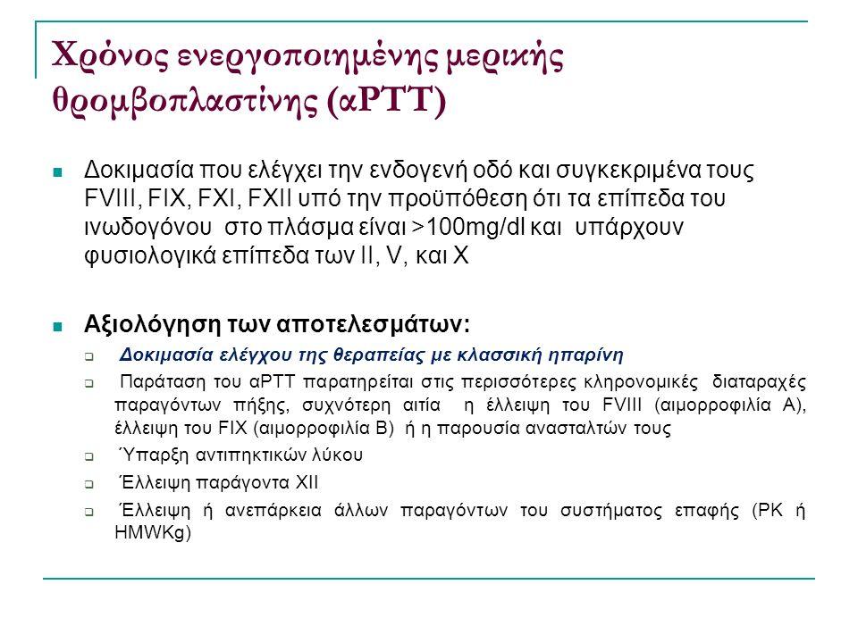 Χρόνος ενεργοποιημένης μερικής θρομβοπλαστίνης (αΡΤΤ) Δοκιμασία που ελέγχει την ενδογενή οδό και συγκεκριμένα τους FVIII, FIX, FXI, FXII υπό την προϋπόθεση ότι τα επίπεδα του ινωδογόνου στο πλάσμα είναι >100mg/dl και υπάρχουν φυσιολογικά επίπεδα των ΙΙ, V, και Χ Αξιολόγηση των αποτελεσμάτων:  Δοκιμασία ελέγχου της θεραπείας με κλασσική ηπαρίνη  Παράταση του αΡΤΤ παρατηρείται στις περισσότερες κληρονομικές διαταραχές παραγόντων πήξης, συχνότερη αιτία η έλλειψη του FVIII (αιμορροφιλία Α), έλλειψη του FIX (αιμορροφιλία Β) ή η παρουσία ανασταλτών τους  Ύπαρξη αντιπηκτικών λύκου  Έλλειψη παράγοντα ΧΙΙ  Έλλειψη ή ανεπάρκεια άλλων παραγόντων του συστήματος επαφής (PK ή HMWKg)