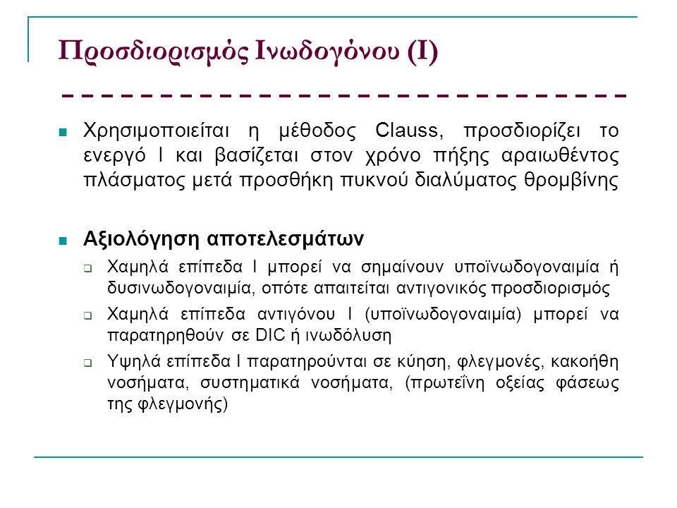 Προσδιορισμός Ινωδογόνου (Ι) Χρησιμοποιείται η μέθοδος Clauss, προσδιορίζει το ενεργό Ι και βασίζεται στον χρόνο πήξης αραιωθέντος πλάσματος μετά προσθήκη πυκνού διαλύματος θρομβίνης Αξιολόγηση αποτελεσμάτων  Χαμηλά επίπεδα Ι μπορεί να σημαίνουν υποϊνωδογοναιμία ή δυσινωδογοναιμία, οπότε απαιτείται αντιγονικός προσδιορισμός  Χαμηλά επίπεδα αντιγόνου Ι (υποϊνωδογοναιμία) μπορεί να παρατηρηθούν σε DIC ή ινωδόλυση  Υψηλά επίπεδα Ι παρατηρούνται σε κύηση, φλεγμονές, κακοήθη νοσήματα, συστηματικά νοσήματα, (πρωτεΐνη οξείας φάσεως της φλεγμονής)