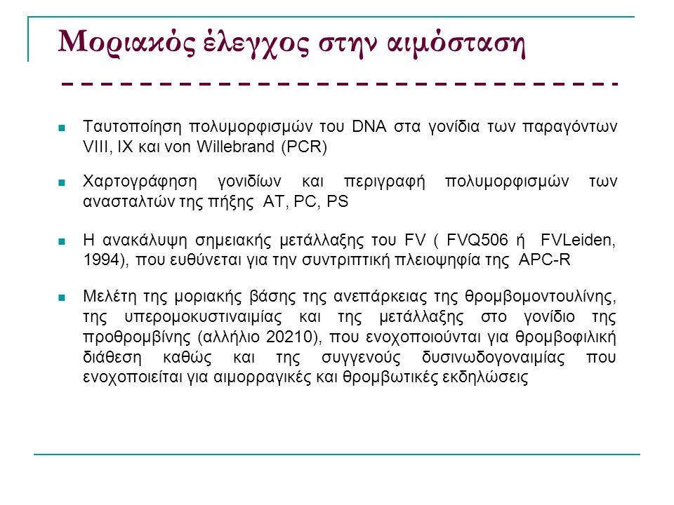 Μοριακός έλεγχος στην αιμόσταση Ταυτοποίηση πολυμορφισμών του DNA στα γονίδια των παραγόντων VIIΙ, IX και von Willebrand (PCR) Χαρτογράφηση γονιδίων και περιγραφή πολυμορφισμών των ανασταλτών της πήξης AT, PC, PS Η ανακάλυψη σημειακής μετάλλαξης του FV ( FVQ506 ή FVLeiden, 1994), που ευθύνεται για την συντριπτική πλειοψηφία της APC-R Μελέτη της μοριακής βάσης της ανεπάρκειας της θρομβομοντουλίνης, της υπερομοκυστιναιμίας και της μετάλλαξης στο γονίδιο της προθρομβίνης (αλλήλιο 20210), που ενοχοποιούνται για θρομβοφιλική διάθεση καθώς και της συγγενούς δυσινωδογοναιμίας που ενοχοποιείται για αιμορραγικές και θρομβωτικές εκδηλώσεις