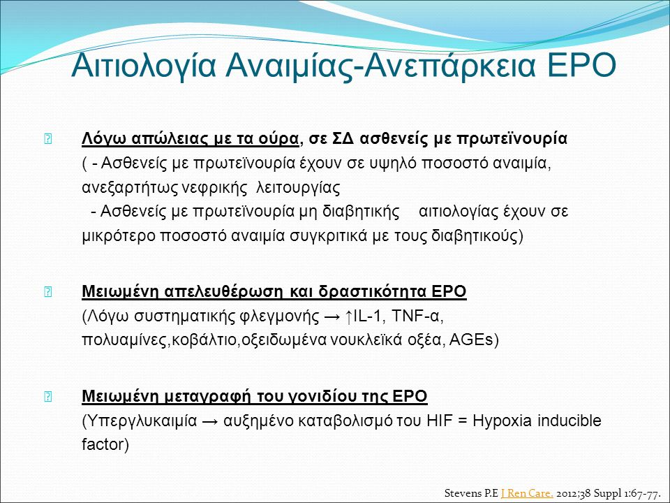 Αιτιολογία Αναιμίας-Ανεπάρκεια EPO Λόγω απώλειας με τα ούρα, σε ΣΔ ασθενείς με πρωτεϊνουρία ( - Ασθενείς με πρωτεϊνουρία έχουν σε υψηλό ποσοστό αναιμία, ανεξαρτήτως νεφρικής λειτουργίας - Ασθενείς με πρωτεϊνουρία μη διαβητικής αιτιολογίας έχουν σε μικρότερο ποσοστό αναιμία συγκριτικά με τους διαβητικούς) Μειωμένη απελευθέρωση και δραστικότητα EPO (Λόγω συστηματικής φλεγμονής → ↑IL-1, TNF-α, πολυαμίνες,κοβάλτιο,οξειδωμένα νουκλεϊκά οξέα, AGEs) Μειωμένη μεταγραφή του γονιδίου της EPO (Υπεργλυκαιμία → αυξημένο καταβολισμό του HIF = Hypoxia inducible factor) Stevens P.E J Ren Care.