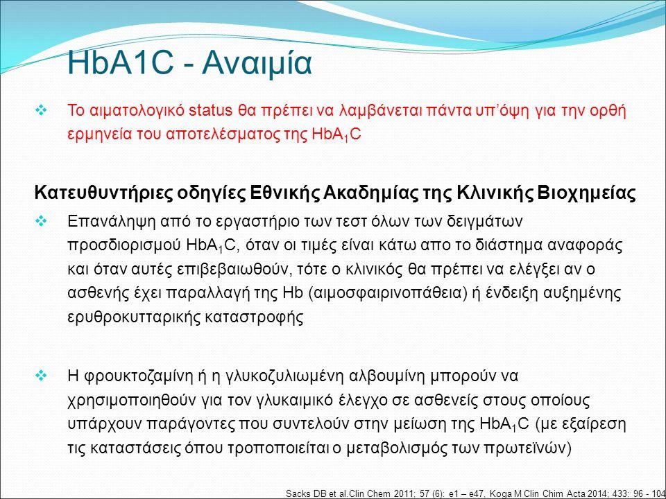  Το αιματολογικό status θα πρέπει να λαμβάνεται πάντα υπ'όψη για την ορθή ερμηνεία του αποτελέσματος της HbA 1 C Κατευθυντήριες οδηγίες Εθνικής Ακαδημίας της Κλινικής Βιοχημείας  Επανάληψη από το εργαστήριο των τεστ όλων των δειγμάτων προσδιορισμού HbA 1 C, όταν οι τιμές είναι κάτω απο το διάστημα αναφοράς και όταν αυτές επιβεβαιωθούν, τότε ο κλινικός θα πρέπει να ελέγξει αν ο ασθενής έχει παραλλαγή της Hb (αιμοσφαιρινοπάθεια) ή ένδειξη αυξημένης ερυθροκυτταρικής καταστροφής  H φρουκτοζαμίνη ή η γλυκοζυλιωμένη αλβουμίνη μπορούν να χρησιμοποιηθούν για τον γλυκαιμικό έλεγχο σε ασθενείς στους οποίους υπάρχουν παράγοντες που συντελούν στην μείωση της HbA 1 C (με εξαίρεση τις καταστάσεις όπου τροποποιείται ο μεταβολισμός των πρωτεϊνών) Sacks DB et al.Clin Chem 2011; 57 (6): e1 – e47, Koga M Clin Chim Acta 2014; 433: 96 - 104 ΗbA1C - Αναιμία