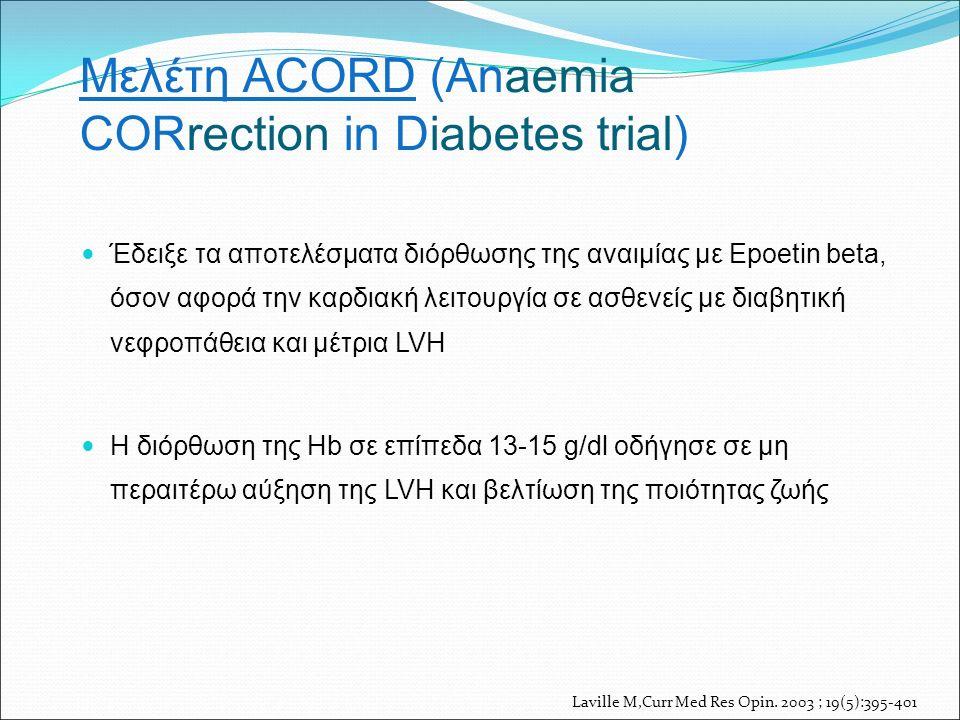 Μελέτη ACORD (Anaemia CORrection in Diabetes trial) Έδειξε τα αποτελέσματα διόρθωσης της αναιμίας με Epoetin beta, όσον αφορά την καρδιακή λειτουργία σε ασθενείς με διαβητική νεφροπάθεια και μέτρια LVH Η διόρθωση της Hb σε επίπεδα 13-15 g/dl οδήγησε σε μη περαιτέρω αύξηση της LVH και βελτίωση της ποιότητας ζωής Laville M,Curr Med Res Opin.