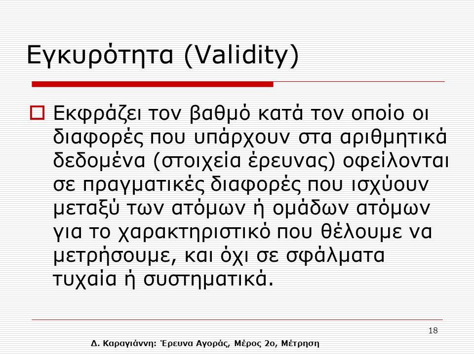 Δ. Καραγιάννη: Έρευνα Αγοράς, Μέρος 2ο, Μέτρηση 18 Eγκυρότητα (Validity)  Εκφράζει τον βαθμό κατά τον οποίο οι διαφορές που υπάρχουν στα αριθμητικά δ
