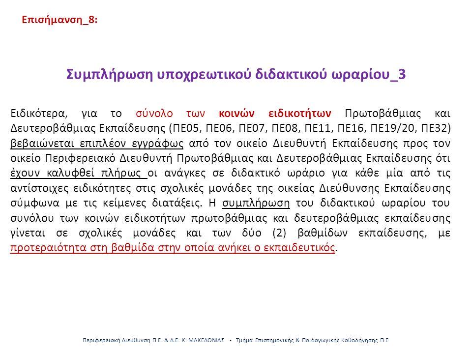 Επισήμανση_8: Συμπλήρωση υποχρεωτικού διδακτικού ωραρίου_3 Ειδικότερα, για το σύνολο των κοινών ειδικοτήτων Πρωτοβάθμιας και Δευτεροβάθμιας Εκπαίδευσης (ΠΕ05, ΠΕ06, ΠΕ07, ΠΕ08, ΠΕ11, ΠΕ16, ΠΕ19/20, ΠΕ32) βεβαιώνεται επιπλέον εγγράφως από τον οικείο Διευθυντή Εκπαίδευσης προς τον οικείο Περιφερειακό Διευθυντή Πρωτοβάθμιας και Δευτεροβάθμιας Εκπαίδευσης ότι έχουν καλυφθεί πλήρως οι ανάγκες σε διδακτικό ωράριο για κάθε μία από τις αντίστοιχες ειδικότητες στις σχολικές μονάδες της οικείας Διεύθυνσης Εκπαίδευσης σύμφωνα με τις κείμενες διατάξεις.