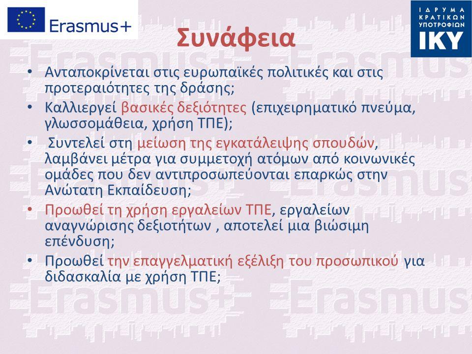 Συνάφεια Aνταποκρίνεται στις ευρωπαϊκές πολιτικές και στις προτεραιότητες της δράσης; Καλλιεργεί βασικές δεξιότητες (επιχειρηματικό πνεύμα, γλωσσομάθεια, χρήση ΤΠΕ); Συντελεί στη μείωση της εγκατάλειψης σπουδών, λαμβάνει μέτρα για συμμετοχή ατόμων από κοινωνικές ομάδες που δεν αντιπροσωπεύονται επαρκώς στην Ανώτατη Εκπαίδευση; Προωθεί τη χρήση εργαλείων ΤΠΕ, εργαλείων αναγνώρισης δεξιοτήτων, αποτελεί μια βιώσιμη επένδυση; Προωθεί την επαγγελματική εξέλιξη του προσωπικού για διδασκαλία με χρήση ΤΠΕ;