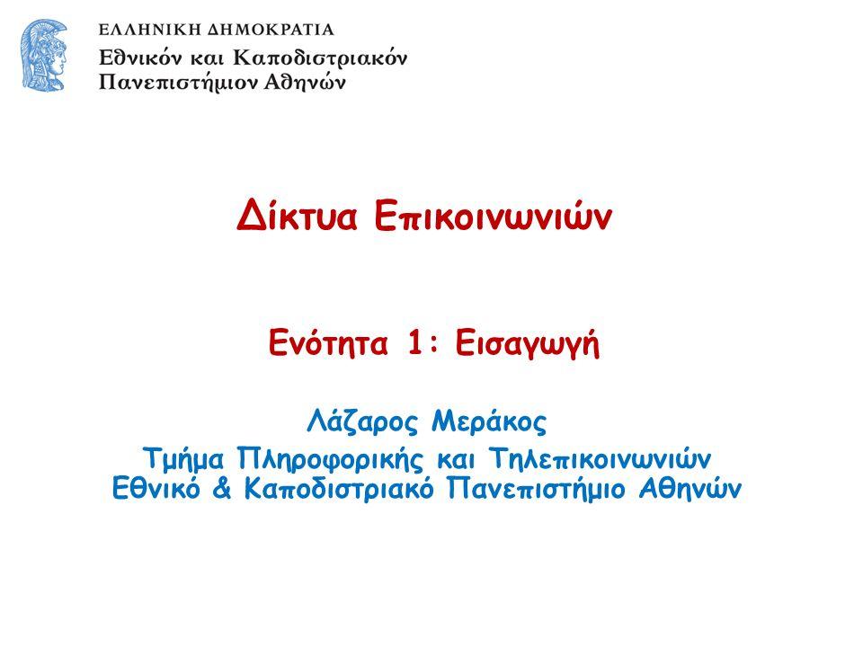 Δίκτυα Επικοινωνιών Ενότητα 1: Εισαγωγή Λάζαρος Μεράκος Τμήμα Πληροφορικής και Τηλεπικοινωνιών Εθνικό & Καποδιστριακό Πανεπιστήμιο Αθηνών