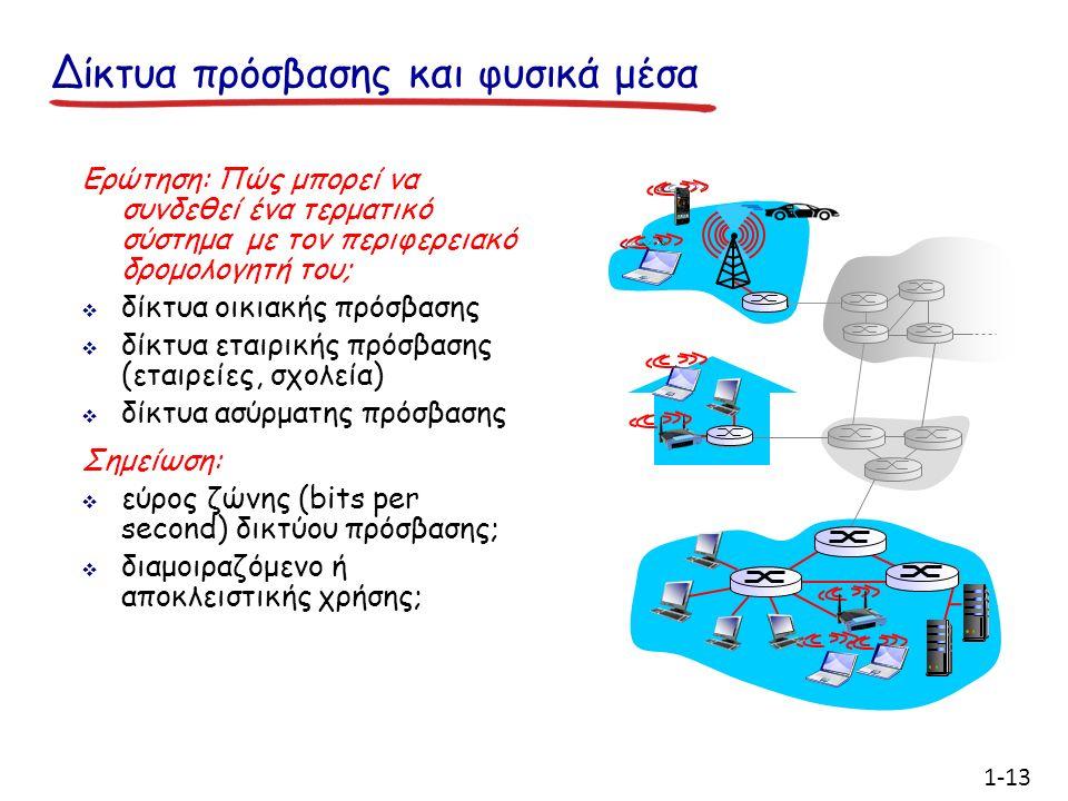 Δίκτυα πρόσβασης και φυσικά μέσα Ερώτηση: Πώς μπορεί να συνδεθεί ένα τερματικό σύστημα με τον περιφερειακό δρομολογητή του;  δίκτυα οικιακής πρόσβασης  δίκτυα εταιρικής πρόσβασης (εταιρείες, σχολεία)  δίκτυα ασύρματης πρόσβασης Σημείωση:  εύρος ζώνης (bits per second) δικτύου πρόσβασης;  διαμοιραζόμενο ή αποκλειστικής χρήσης; 1-13