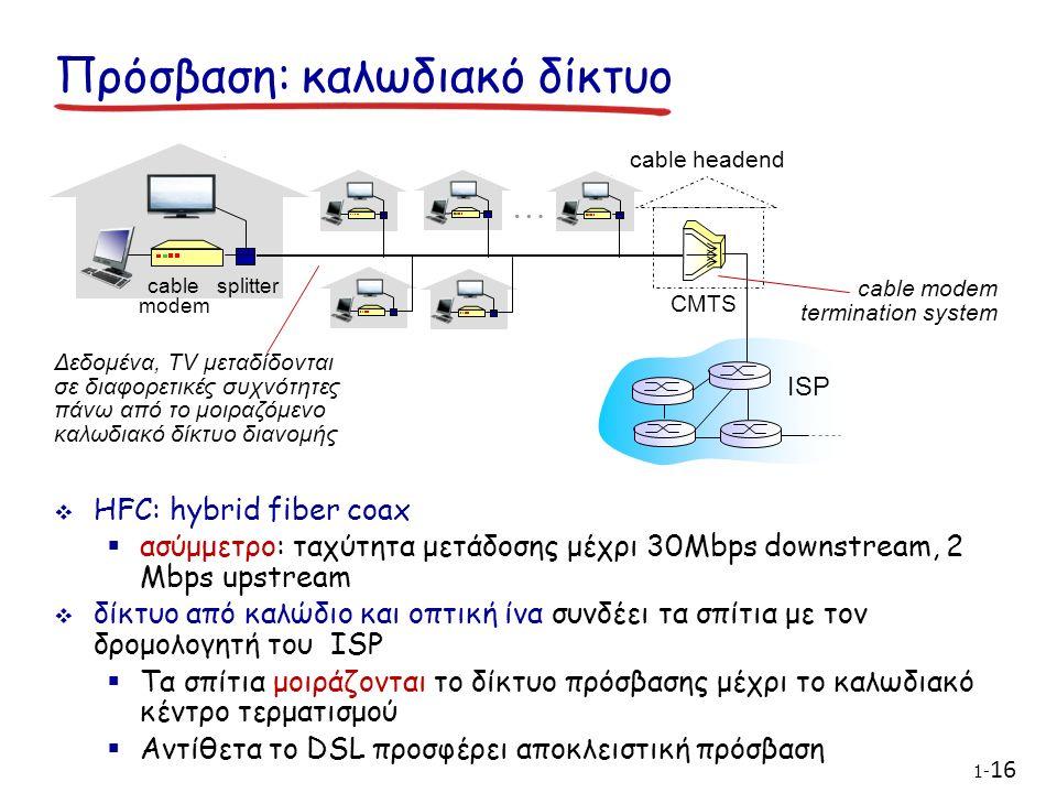 Δεδομένα, TV μεταδίδονται σε διαφορετικές συχνότητες πάνω από το μοιραζόμενο καλωδιακό δίκτυο διανομής cable modem splitter … cable headend CMTS ISP cable modem termination system  HFC: hybrid fiber coax  ασύμμετρο: ταχύτητα μετάδοσης μέχρι 30Mbps downstream, 2 Mbps upstream  δίκτυο από καλώδιο και οπτική ίνα συνδέει τα σπίτια με τον δρομολογητή του ISP  Τα σπίτια μοιράζονται το δίκτυο πρόσβασης μέχρι το καλωδιακό κέντρο τερματισμού  Αντίθετα το DSL προσφέρει αποκλειστική πρόσβαση Πρόσβαση: καλωδιακό δίκτυο 1- 16