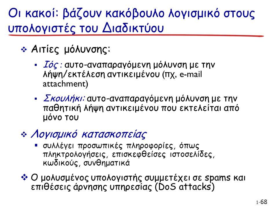 Οι κακοί: βάζουν κακόβουλο λογισμικό στους υπολογιστές του Διαδικτύου  Αιτίες μόλυνσης:  Ιός : αυτο-αναπαραγόμενη μόλυνση με την λήψη/εκτέλεση αντικειμένου (π χ, e-mail attachment)  Σκουλήκι: αυτο-αναπαραγόμενη μόλυνση με την παθητική λήψη αντικειμένου που εκτελείται από μόνο του  Λογισμικό κατασκοπείας  συλλέγει προσωπικές πληροφορίες, όπως πληκτρολογήσεις, επισκεφθείσες ιστοσελίδες, κωδικούς, συνθηματικά  Ο μολυσμένος υπολογιστής συμμετέχει σε spams και επιθέσεις άρνησης υπηρεσίας (DoS attacks) 1- 68