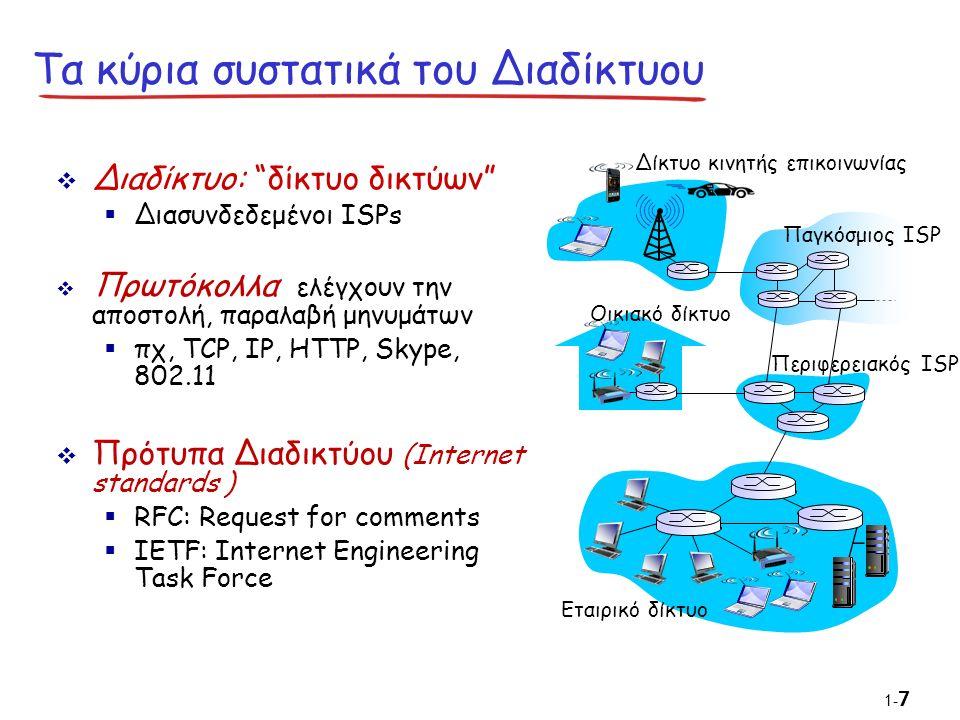  Διαδίκτυο: δίκτυο δικτύων  Διασυνδεδεμένοι ISPs  Πρωτόκολλα ελέγχουν την αποστολή, παραλαβή μηνυμάτων  πχ, TCP, IP, HTTP, Skype, 802.11  Πρότυπα Διαδικτύου (Internet standards )  RFC: Request for comments  IETF: Internet Engineering Task Force Τα κύρια συστατικά του Διαδίκτυου Δίκτυο κινητής επικοινωνίας Παγκόσμιος ISP Περιφερειακός ISP Οικιακό δίκτυο Εταιρικό δίκτυο 1- 7