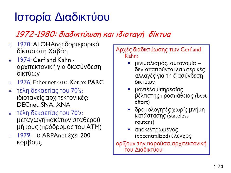 1- 74 Ιστορία Διαδικτύου  1970: ALOHAnet δορυφορικό δίκτυο στη Χαβάη  1974: Cerf and Kahn - αρχιτεκτονική για διασύνδεση δικτύων  1976: Ethernet στο Xerox PARC  τέλη δεκαετίας του 70's: ιδιοταγείς αρχιτεκτονικές : DECnet, SNA, XNA  τέλη δεκαετίας του 70's: μεταγωγή π ακέτων σταθερού μήκους (π ρόδρομος του ATM)  1979: Το ARPAnet έχει 200 κόμβους Αρχές διαδικτύωσης των Cerf and Kahn:  μινιμαλισμός, αυτονομία – δεν α π αιτούνται εσωτερικές αλλαγές για τη διασύνδεση δικτύων  μοντέλο υ π ηρεσίας βέλτιστης π ροσ π άθειας (best effort)  δρομολογητές χωρίς μνήμη κατάστασης (stateless routers)  α π οκεντρωμένος (decentralized) έλεγχος ορίζουν την παρούσα αρχιτεκτονική του Διαδικτύου 1972-1980: διαδικτύωση και ιδιοταγή δίκτυα
