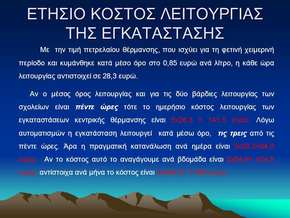 ΕΤΗΣΙΟ ΚΟΣΤΟΣ ΛΕΙΤΟΥΡΓΙΑΣ ΤΗΣ ΕΓΚΑΤΑΣΤΑΣΗΣ Με την τιμή πετρελαίου θέρμανσης, που ισχύει για τη φετινή χειμερινή περίοδο και κυμάνθηκε κατά μέσο όρο στο 0,85 ευρώ ανά λίτρο, η κάθε ώρα λειτουργίας αντιστοιχεί σε 28,3 ευρώ.