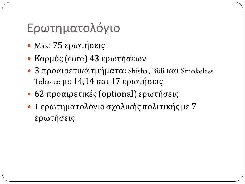 Ερωτηματολόγιο Max: 75 ερωτήσεις Κορμός ( core) 43 ερωτήσεων 3 προαιρετικά τμήματα : Shisha, Bidi και Smokeless Tobacco με 14,14 και 17 ερωτήσεις 62 προαιρετικές (optional) ερωτήσεις 1 ερωτηματολόγιο σχολικής πολιτικής με 7 ερωτήσεις