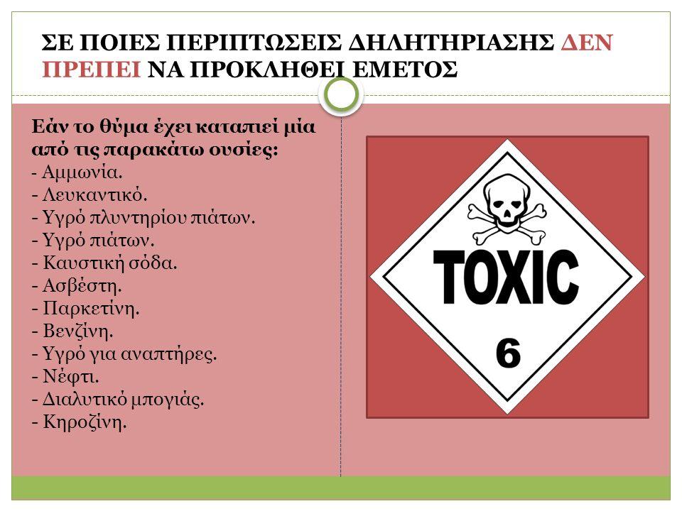 ΣΕ ΠΟΙΕΣ ΠΕΡΙΠΤΩΣΕΙΣ ΔΗΛΗΤΗΡΙΑΣΗΣ ΔΕΝ ΠΡΕΠΕΙ ΝΑ ΠΡΟΚΛΗΘΕΙ ΕΜΕΤΟΣ Eάν το θύμα έχει καταπιεί μία από τις παρακάτω ουσίες: - Aμμωνία.