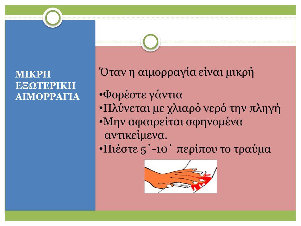 ΜΙΚΡΗ ΕΞΩΤΕΡΙΚΗ ΑΙΜΟΡΡΑΓΙΑ Όταν η αιμορραγία είναι μικρή Φορέστε γάντια Πλύνεται με χλιαρό νερό την πληγή Μην αφαιρείται σφηνομένα αντικείμενα.