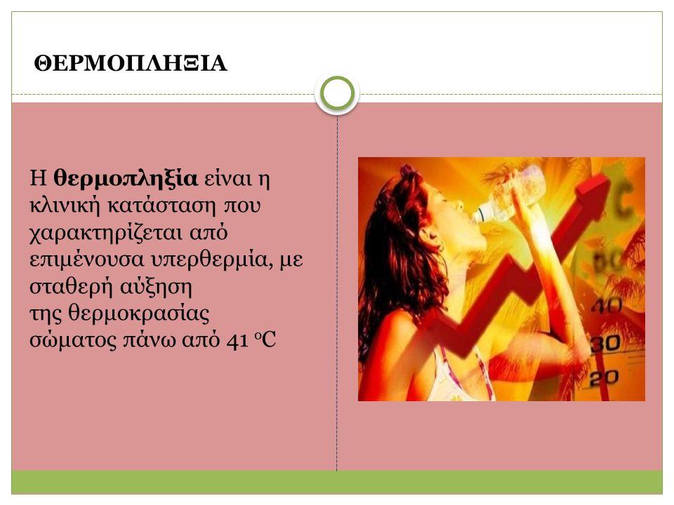 ΘΕΡΜΟΠΛΗΞΙΑ Η θερμοπληξία είναι η κλινική κατάσταση που χαρακτηρίζεται από επιμένουσα υπερθερμία, με σταθερή αύξηση της θερμοκρασίας σώματος πάνω από 41 o C
