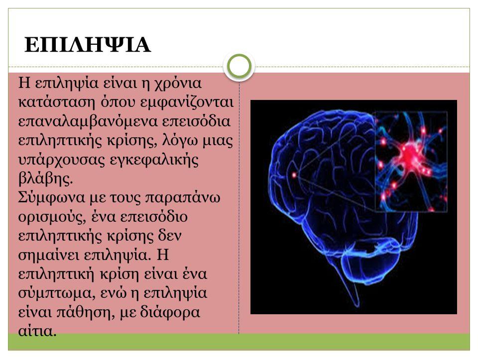 ΕΠΙΛΗΨΙΑ Η επιληψία είναι η χρόνια κατάσταση όπου εμφανίζονται επαναλαμβανόμενα επεισόδια επιληπτικής κρίσης, λόγω μιας υπάρχουσας εγκεφαλικής βλάβης.