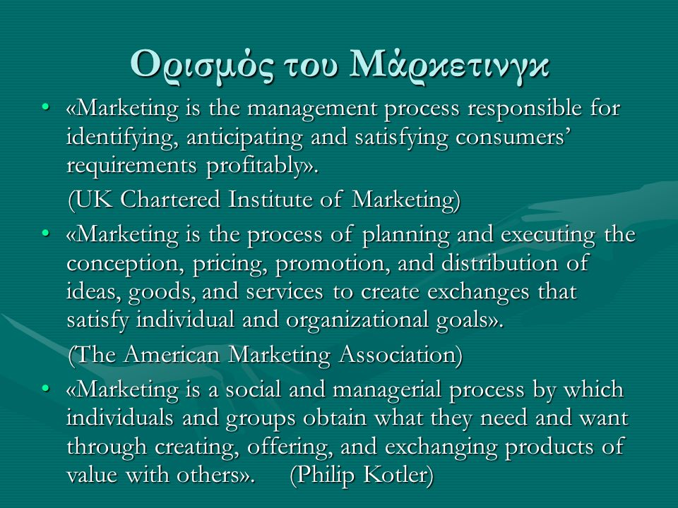 Ορισμός του Μάρκετινγκ «Marketing is the management process responsible for identifying, anticipating and satisfying consumers' requirements profitabl